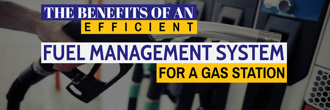 The Benefits of An Efficient Fuel Management System For A Gas Station